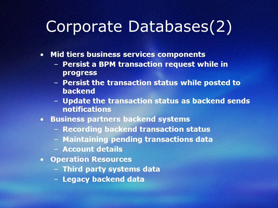 Corporate Databases(2) Mid tiers business services components –Persist a BPM transaction request while in progress –Persist the transaction status while posted to backend –Update the transaction status as backend sends notifications Business partners backend systems –Recording backend transaction status –Maintaining pending transactions data –Account details Operation Resources –Third party systems data –Legacy backend data