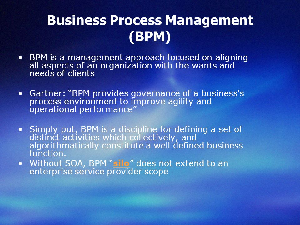 Business Process Management (BPM) BPM is a management approach focused on aligning all aspects of an organization with the wants and needs of clients Gartner: BPM provides governance of a business s process environment to improve agility and operational performance Simply put, BPM is a discipline for defining a set of distinct activities which collectively, and algorithmatically constitute a well defined business function.