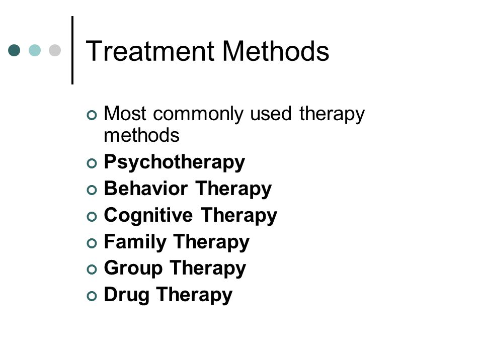 Treatment Methods Most commonly used therapy methods Psychotherapy Behavior Therapy Cognitive Therapy Family Therapy Group Therapy Drug Therapy
