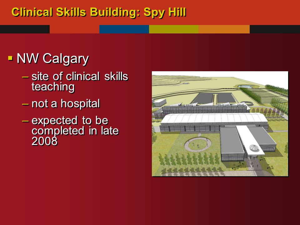 Clinical Skills Building: Spy Hill  NW Calgary –site of clinical skills teaching –not a hospital –expected to be completed in late 2008  NW Calgary –site of clinical skills teaching –not a hospital –expected to be completed in late 2008