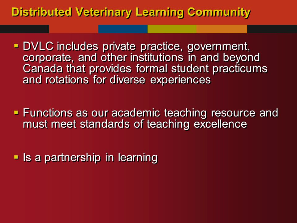 Distributed Veterinary Learning Community  DVLC includes private practice, government, corporate, and other institutions in and beyond Canada that provides formal student practicums and rotations for diverse experiences  Functions as our academic teaching resource and must meet standards of teaching excellence  Is a partnership in learning