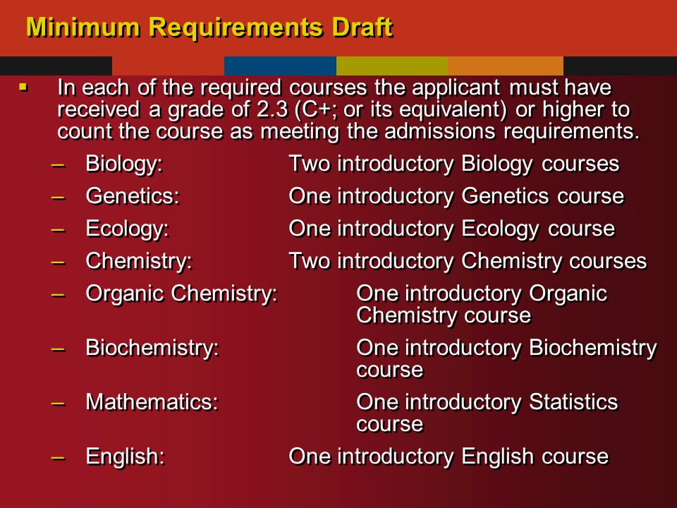 Minimum Requirements Draft  In each of the required courses the applicant must have received a grade of 2.3 (C+; or its equivalent) or higher to count the course as meeting the admissions requirements.