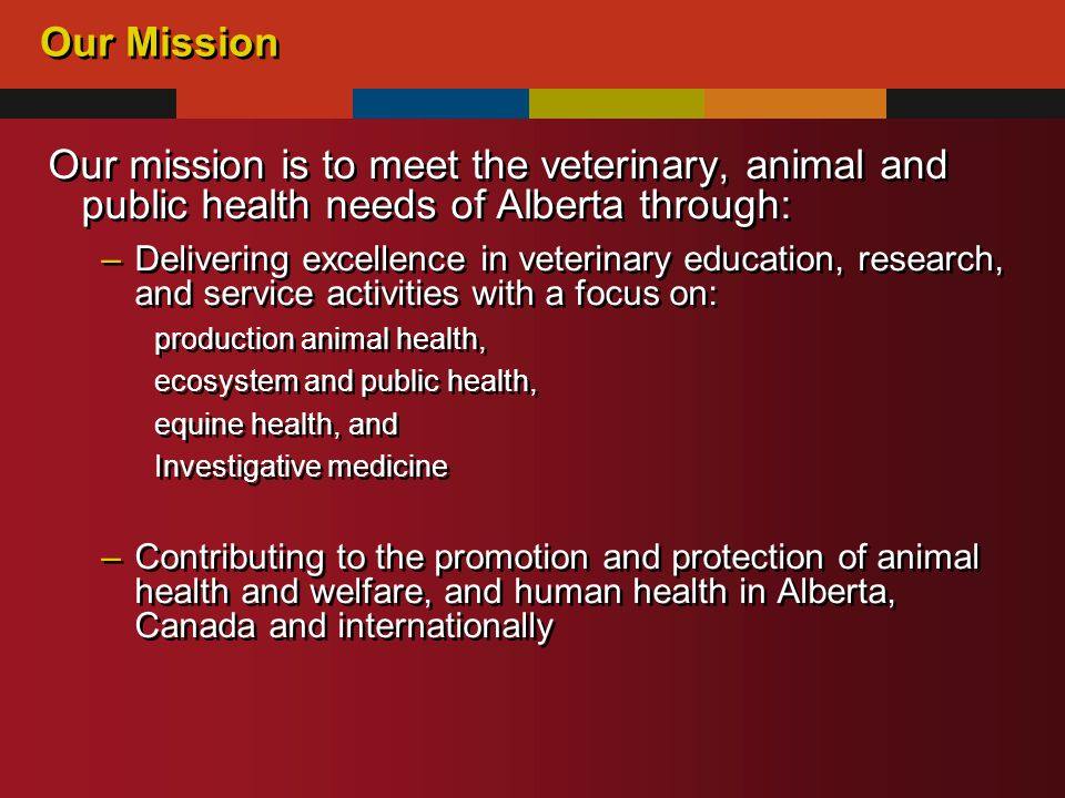 Our Mission Our mission is to meet the veterinary, animal and public health needs of Alberta through: –Delivering excellence in veterinary education, research, and service activities with a focus on: production animal health, ecosystem and public health, equine health, and Investigative medicine –Contributing to the promotion and protection of animal health and welfare, and human health in Alberta, Canada and internationally Our mission is to meet the veterinary, animal and public health needs of Alberta through: –Delivering excellence in veterinary education, research, and service activities with a focus on: production animal health, ecosystem and public health, equine health, and Investigative medicine –Contributing to the promotion and protection of animal health and welfare, and human health in Alberta, Canada and internationally