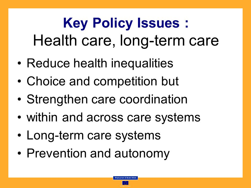 Key Policy Issues : Health care, long-term care Reduce health inequalities Choice and competition but Strengthen care coordination within and across care systems Long-term care systems Prevention and autonomy