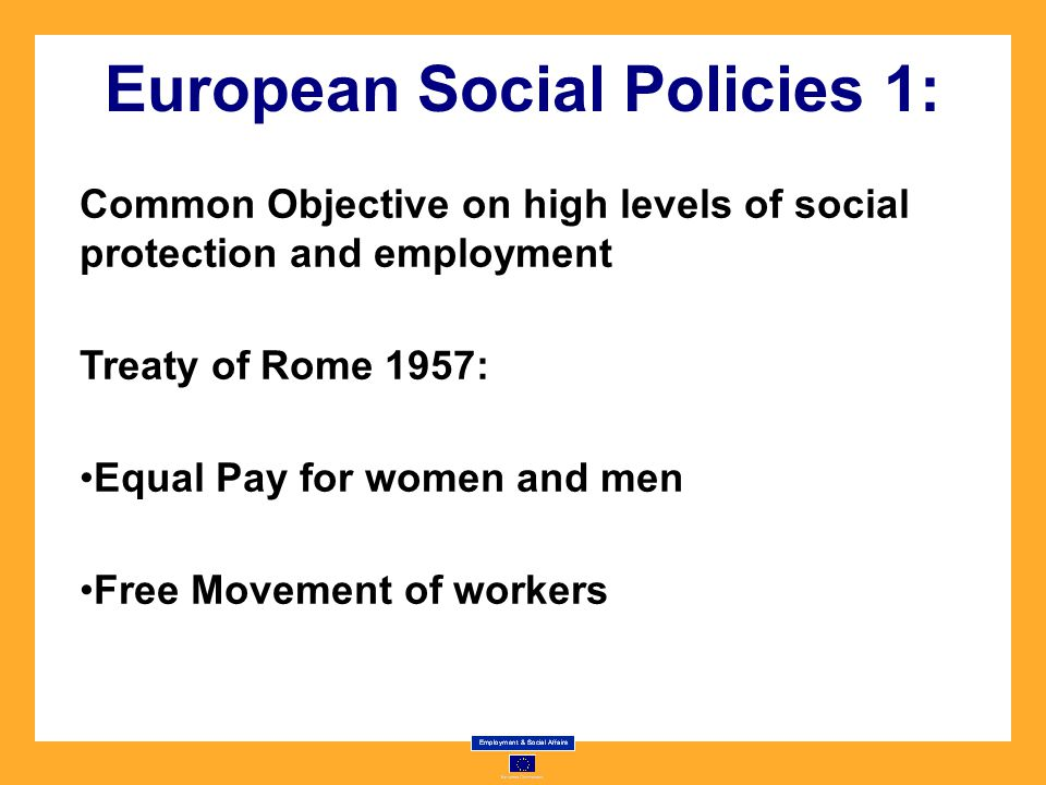 European Social Policies 1: Common Objective on high levels of social protection and employment Treaty of Rome 1957: Equal Pay for women and men Free Movement of workers