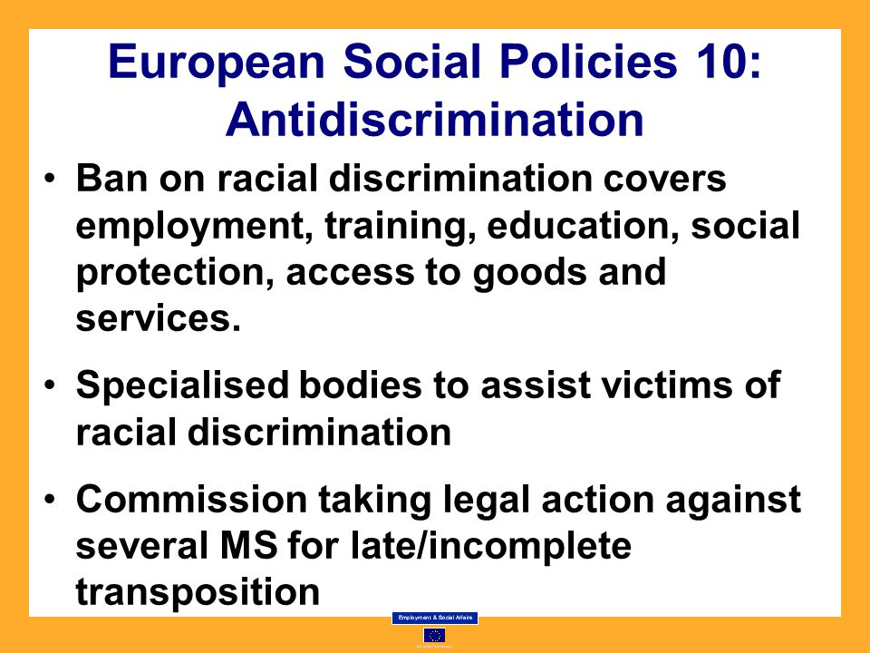 European Social Policies 10: Antidiscrimination Ban on racial discrimination covers employment, training, education, social protection, access to goods and services.