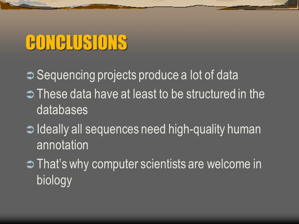 CONCLUSIONS  Sequencing projects produce a lot of data  These data have at least to be structured in the databases  Ideally all sequences need high-quality human annotation  That's why computer scientists are welcome in biology