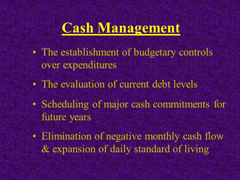 Cash Management The establishment of budgetary controls over expenditures Scheduling of major cash commitments for future years Elimination of negative monthly cash flow & expansion of daily standard of living The evaluation of current debt levels
