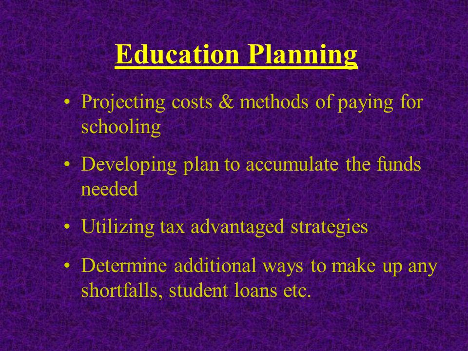 Education Planning Projecting costs & methods of paying for schooling Developing plan to accumulate the funds needed Utilizing tax advantaged strategies Determine additional ways to make up any shortfalls, student loans etc.