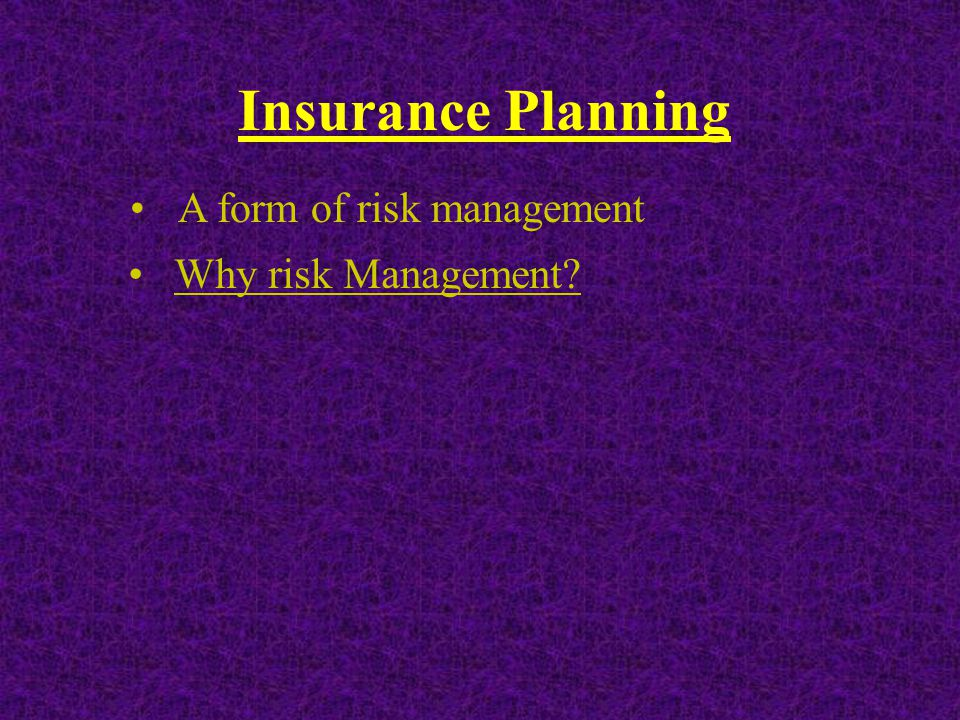 Insurance Planning A form of risk management Why risk Management