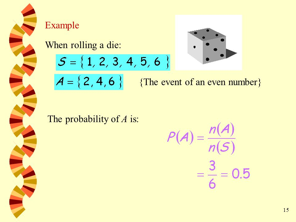 15 Example When rolling a die: {The event of an even number} The probability of A is: