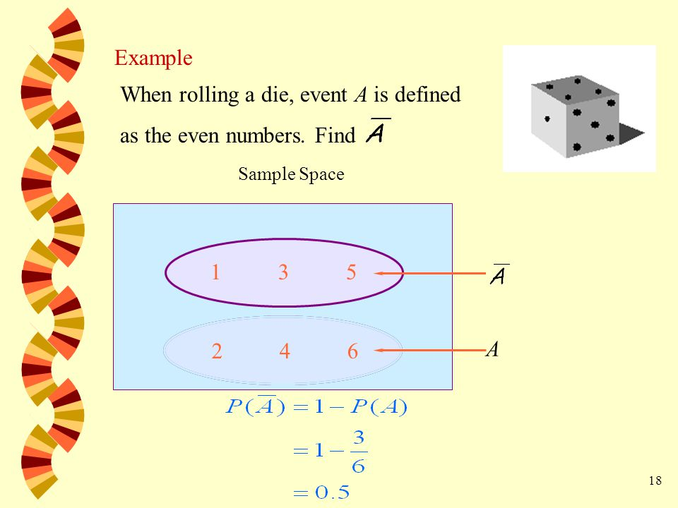 18 Example When rolling a die, event A is defined as the even numbers.