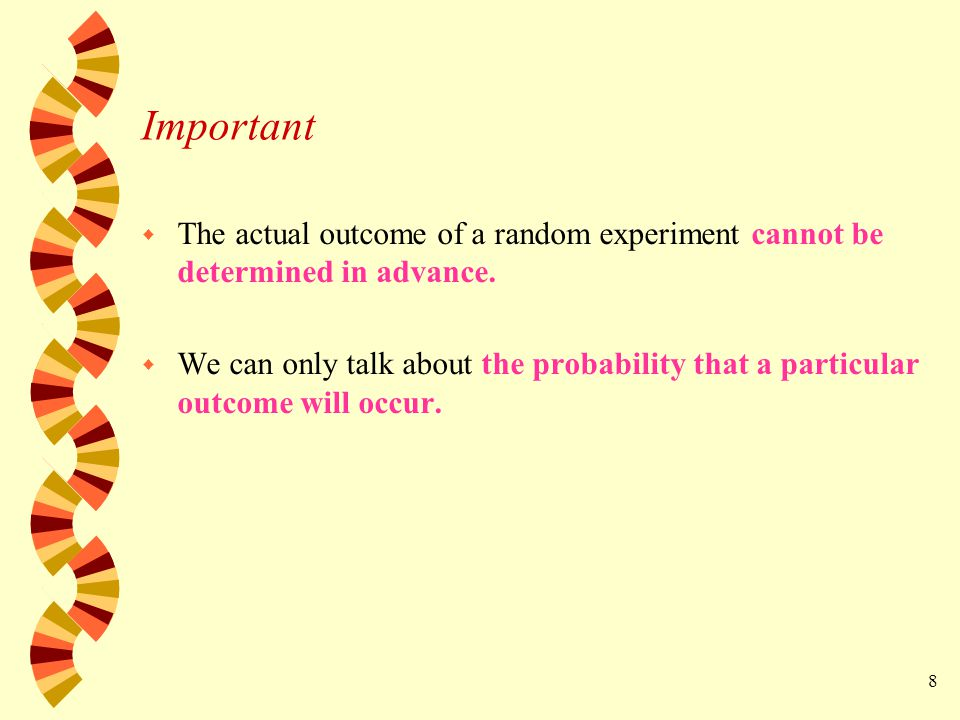 8 Important w The actual outcome of a random experiment cannot be determined in advance.