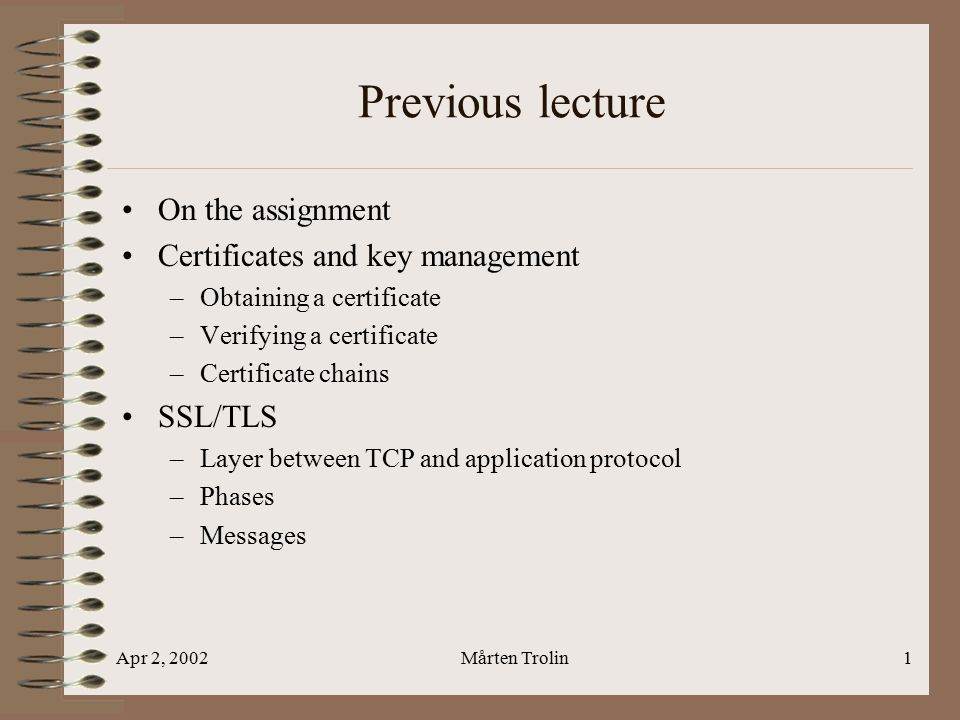 Apr 2, 2002Mårten Trolin1 Previous lecture On the assignment Certificates and key management –Obtaining a certificate –Verifying a certificate –Certificate chains SSL/TLS –Layer between TCP and application protocol –Phases –Messages