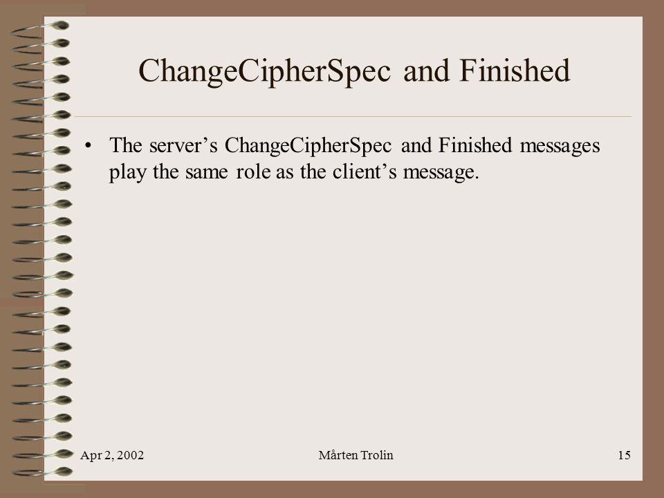 Apr 2, 2002Mårten Trolin15 ChangeCipherSpec and Finished The server's ChangeCipherSpec and Finished messages play the same role as the client's message.