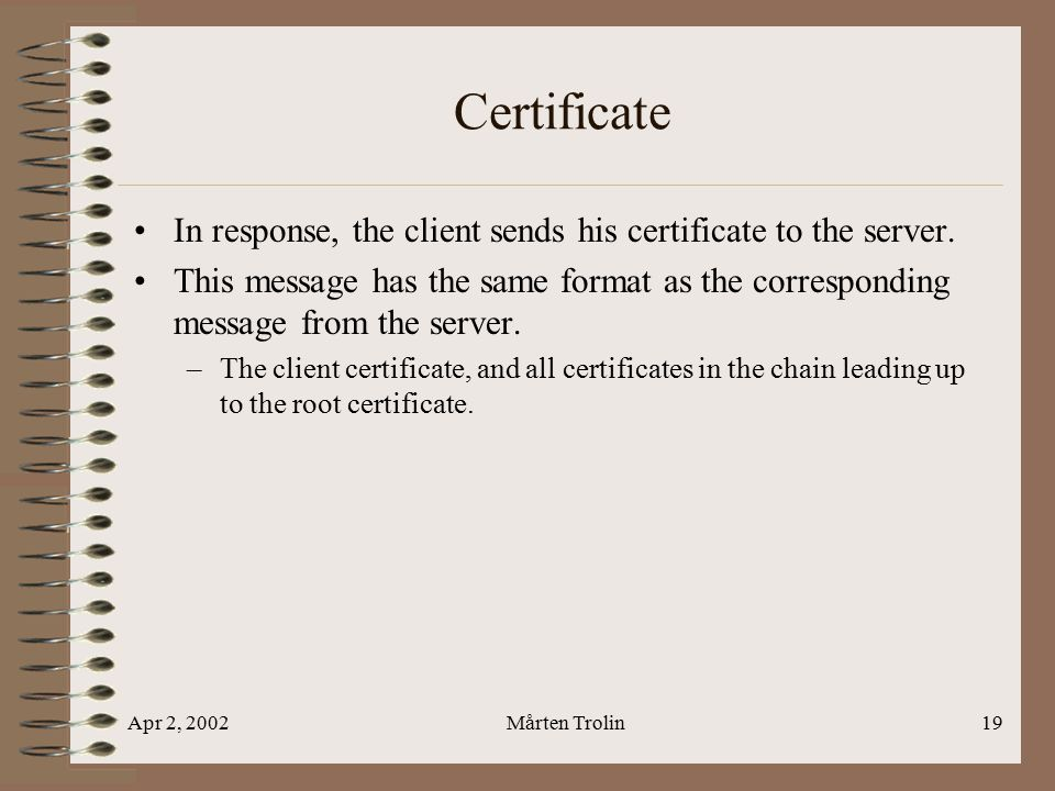 Apr 2, 2002Mårten Trolin19 Certificate In response, the client sends his certificate to the server.