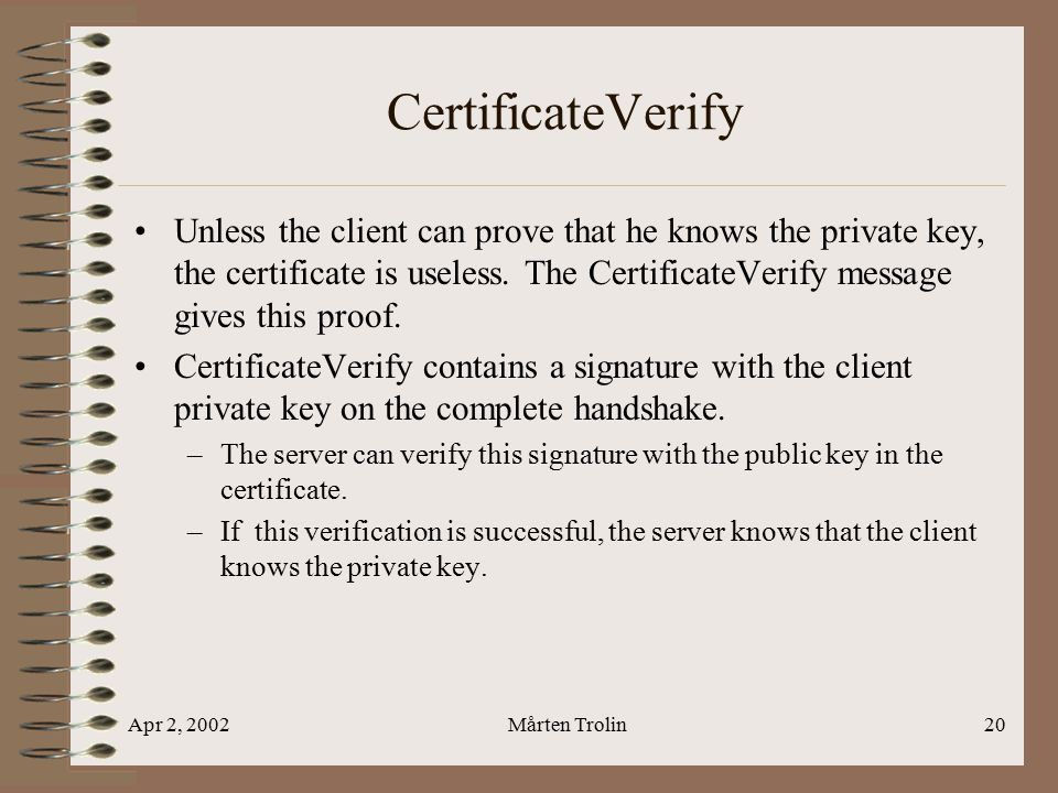 Apr 2, 2002Mårten Trolin20 CertificateVerify Unless the client can prove that he knows the private key, the certificate is useless.