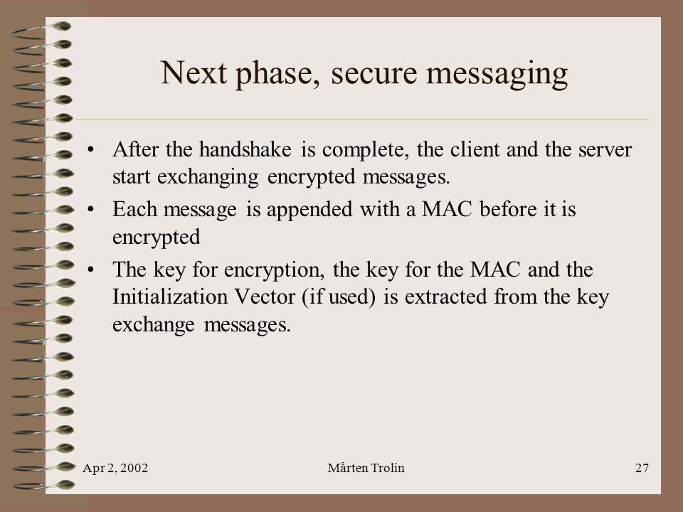 Apr 2, 2002Mårten Trolin27 Next phase, secure messaging After the handshake is complete, the client and the server start exchanging encrypted messages.
