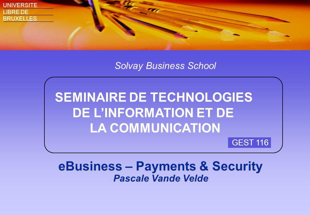 Solvay Business School SEMINAIRE DE TECHNOLOGIES DE L'INFORMATION ET DE LA COMMUNICATION UNIVERSITE LIBRE DE BRUXELLES eBusiness – Payments & Security Pascale Vande Velde GEST 116