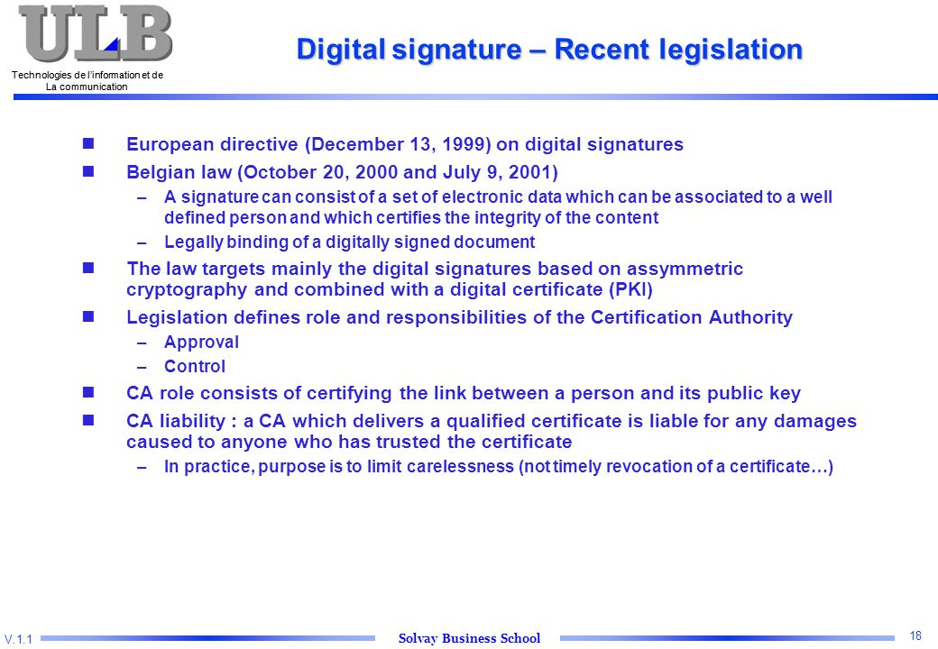 V.1.1 Solvay Business School Technologies de l'information et de La communication 18 Technologies de l'information et de La communication Digital signature – Recent legislation nEuropean directive (December 13, 1999) on digital signatures nBelgian law (October 20, 2000 and July 9, 2001) –A signature can consist of a set of electronic data which can be associated to a well defined person and which certifies the integrity of the content –Legally binding of a digitally signed document nThe law targets mainly the digital signatures based on assymmetric cryptography and combined with a digital certificate (PKI) nLegislation defines role and responsibilities of the Certification Authority –Approval –Control nCA role consists of certifying the link between a person and its public key nCA liability : a CA which delivers a qualified certificate is liable for any damages caused to anyone who has trusted the certificate –In practice, purpose is to limit carelessness (not timely revocation of a certificate…)