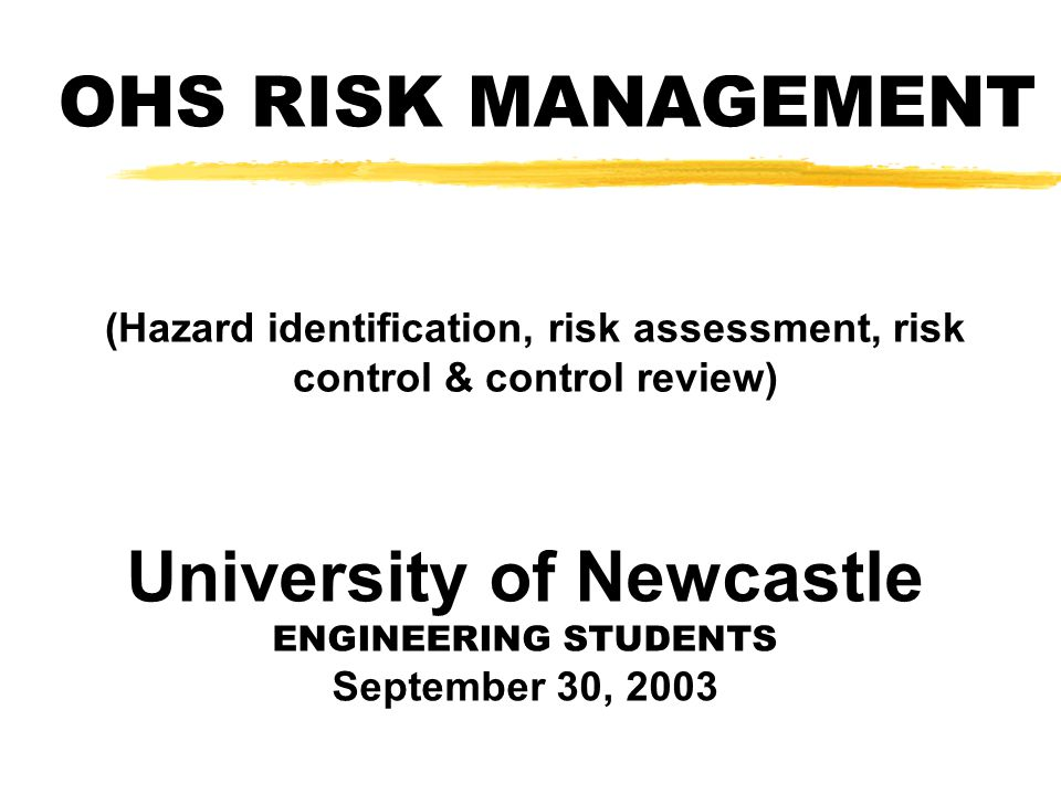OHS RISK MANAGEMENT (Hazard identification, risk assessment, risk control & control review) University of Newcastle ENGINEERING STUDENTS September 30, 2003