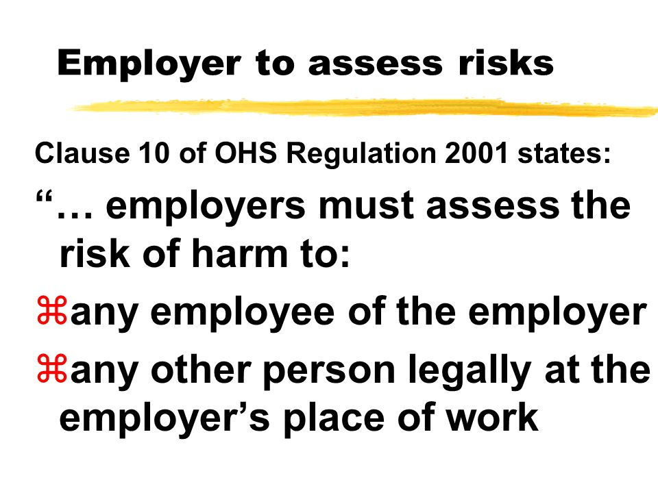 Employer to assess risks Clause 10 of OHS Regulation 2001 states: … employers must assess the risk of harm to: zany employee of the employer zany other person legally at the employer's place of work