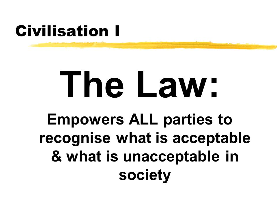 Civilisation I The Law: Empowers ALL parties to recognise what is acceptable & what is unacceptable in society