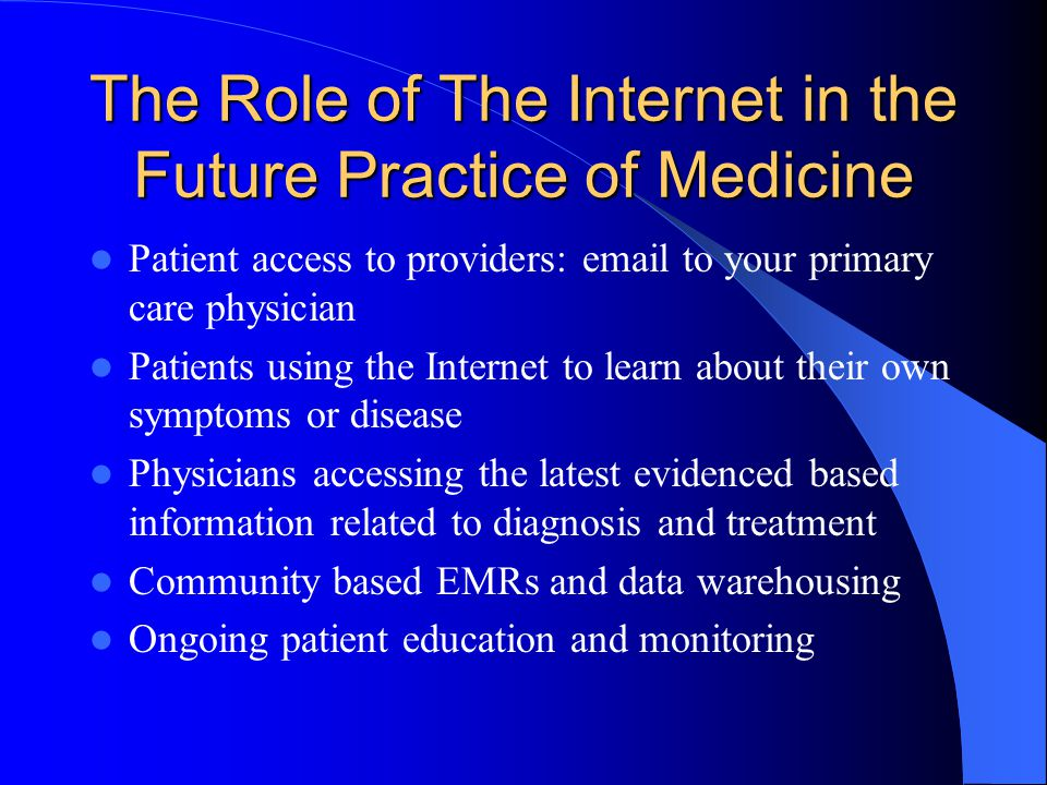 The Role of The Internet in the Future Practice of Medicine Patient access to providers:  to your primary care physician Patients using the Internet to learn about their own symptoms or disease Physicians accessing the latest evidenced based information related to diagnosis and treatment Community based EMRs and data warehousing Ongoing patient education and monitoring