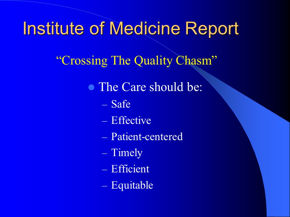 Institute of Medicine Report The Care should be: – Safe – Effective – Patient-centered – Timely – Efficient – Equitable Crossing The Quality Chasm