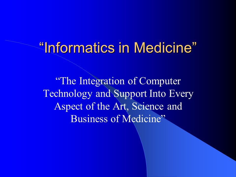 Informatics in Medicine The Integration of Computer Technology and Support Into Every Aspect of the Art, Science and Business of Medicine