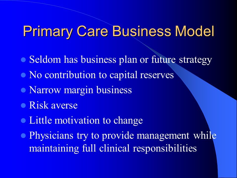 Primary Care Business Model Seldom has business plan or future strategy No contribution to capital reserves Narrow margin business Risk averse Little motivation to change Physicians try to provide management while maintaining full clinical responsibilities
