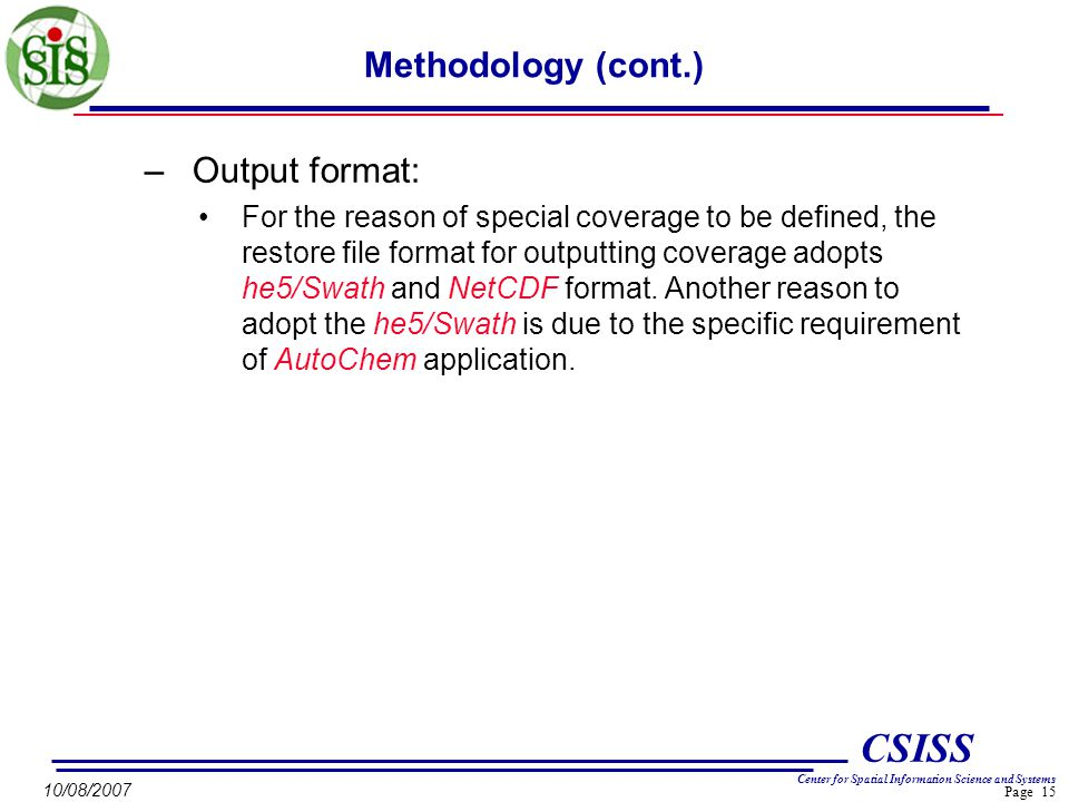 Page 15 CSISS Center for Spatial Information Science and Systems 10/08/2007 Methodology (cont.) –Output format: For the reason of special coverage to be defined, the restore file format for outputting coverage adopts he5/Swath and NetCDF format.