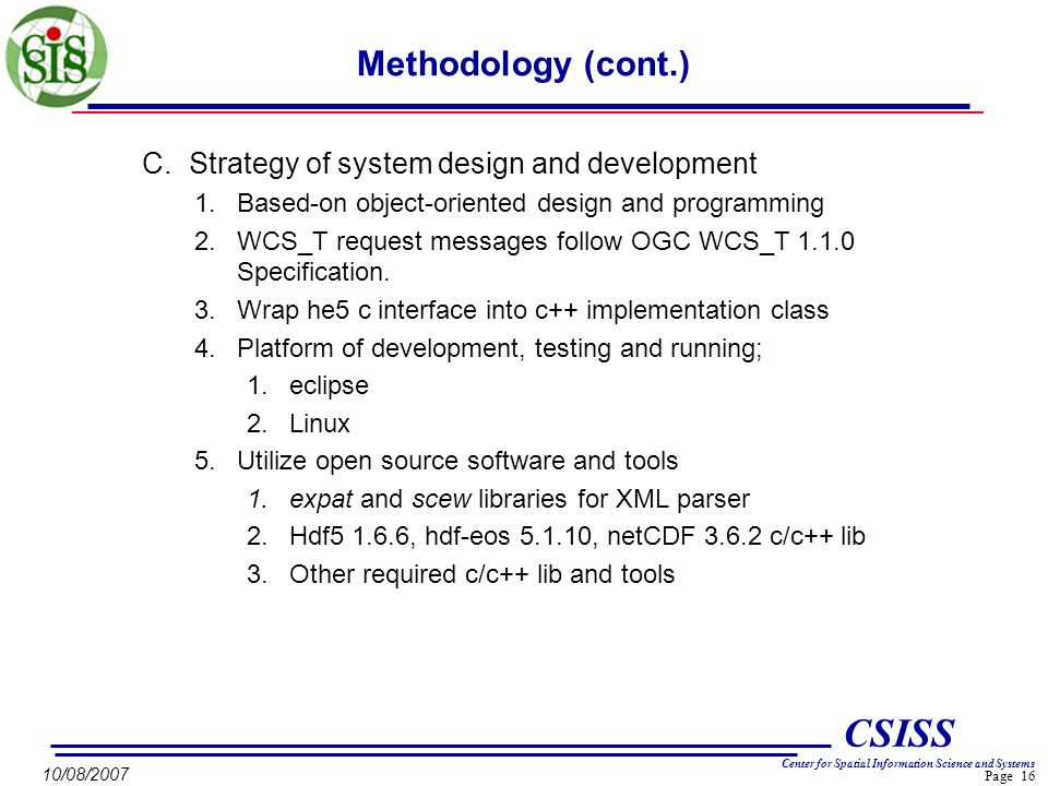 Page 16 CSISS Center for Spatial Information Science and Systems 10/08/2007 Methodology (cont.) C.Strategy of system design and development 1.Based-on object-oriented design and programming 2.WCS_T request messages follow OGC WCS_T 1.1.0 Specification.