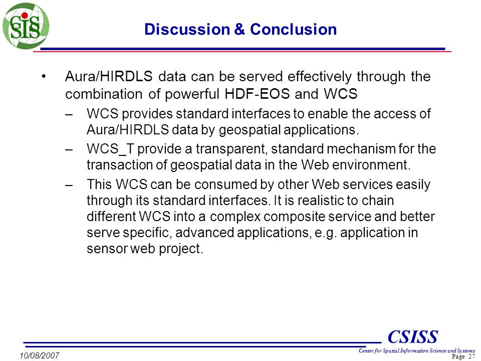 Page 27 CSISS Center for Spatial Information Science and Systems 10/08/2007 Discussion & Conclusion Aura/HIRDLS data can be served effectively through the combination of powerful HDF-EOS and WCS –WCS provides standard interfaces to enable the access of Aura/HIRDLS data by geospatial applications.