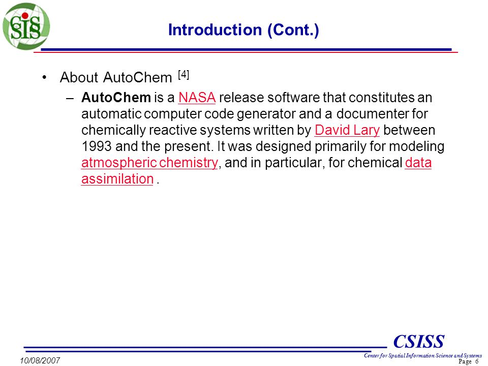 Page 6 CSISS Center for Spatial Information Science and Systems 10/08/2007 Introduction (Cont.) About AutoChem [4] –AutoChem is a NASA release software that constitutes an automatic computer code generator and a documenter for chemically reactive systems written by David Lary between 1993 and the present.