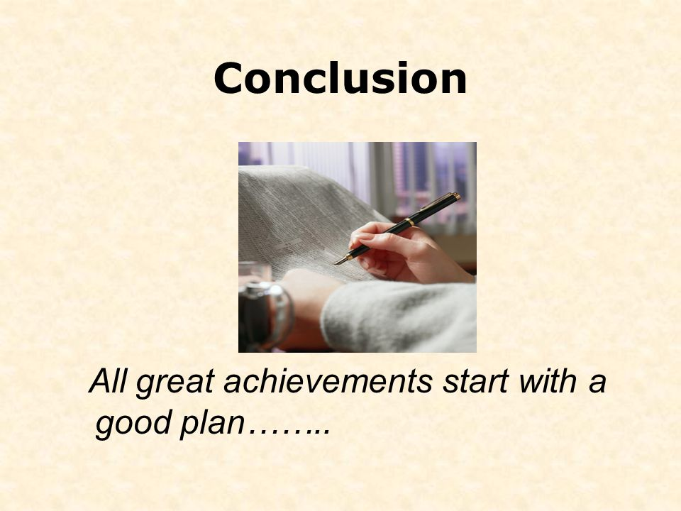 Conclusion All great achievements start with a good plan……..