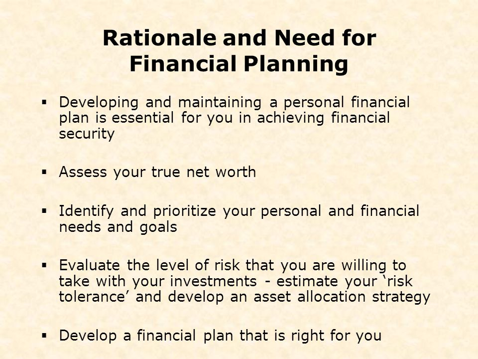 Rationale and Need for Financial Planning  Developing and maintaining a personal financial plan is essential for you in achieving financial security  Assess your true net worth  Identify and prioritize your personal and financial needs and goals  Evaluate the level of risk that you are willing to take with your investments - estimate your 'risk tolerance' and develop an asset allocation strategy  Develop a financial plan that is right for you