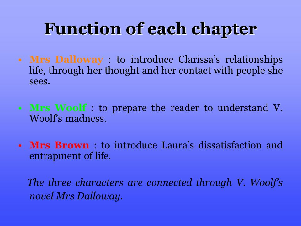 Function of each chapter Mrs Dalloway : to introduce Clarissa's relationships life, through her thought and her contact with people she sees.