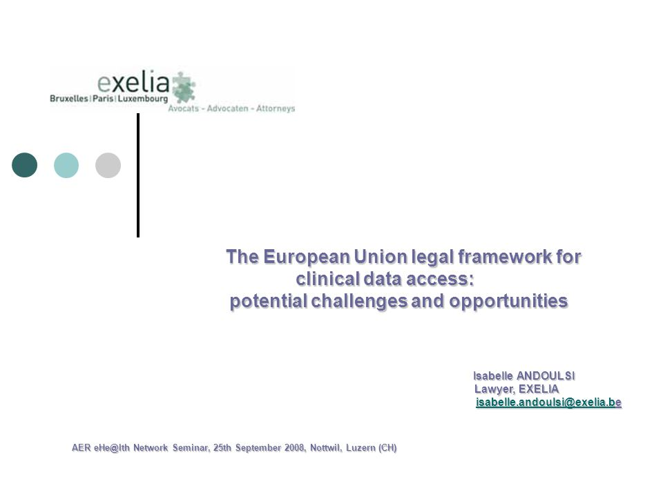 The European Union legal framework for clinical data access: The European Union legal framework for clinical data access: potential challenges and opportunities potential challenges and opportunities Isabelle ANDOULSI Isabelle ANDOULSI Lawyer, EXELIA Lawyer, EXELIA  AER Network Seminar, 25th September 2008, Nottwil, Luzern (CH)
