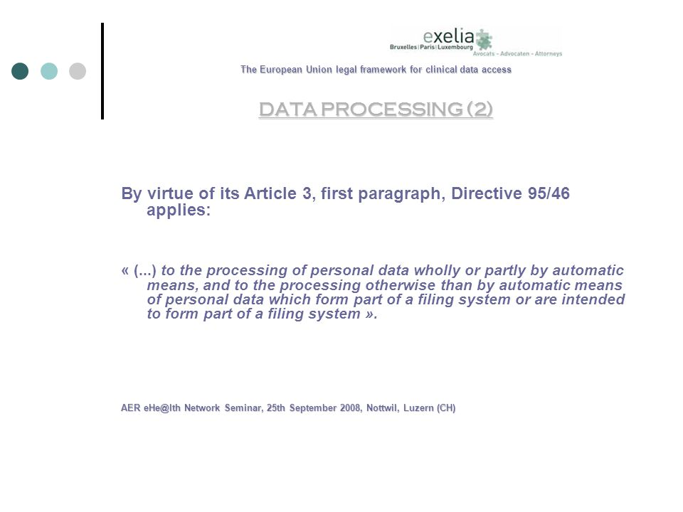 The European Union legal framework for clinical data access DATA PROCESSING (2) By virtue of its Article 3, first paragraph, Directive 95/46 applies: « (...) to the processing of personal data wholly or partly by automatic means, and to the processing otherwise than by automatic means of personal data which form part of a filing system or are intended to form part of a filing system ».