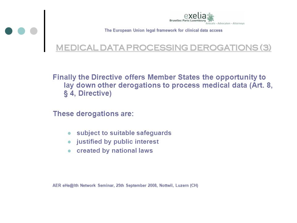 The European Union legal framework for clinical data access MEDICAL DATA PROCESSING DEROGATIONS (3) Finally the Directive offers Member States the opportunity to lay down other derogations to process medical data (Art.