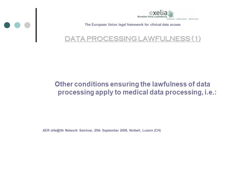 The European Union legal framework for clinical data access DATA PROCESSING LAWFULNESS (1) Other conditions ensuring the lawfulness of data processing apply to medical data processing, i.e.: AER Network Seminar, 25th September 2008, Nottwil, Luzern (CH)