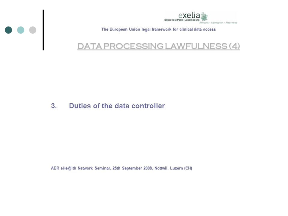 The European Union legal framework for clinical data access DATA PROCESSING LAWFULNESS (4) 3.Duties of the data controller AER Network Seminar, 25th September 2008, Nottwil, Luzern (CH)