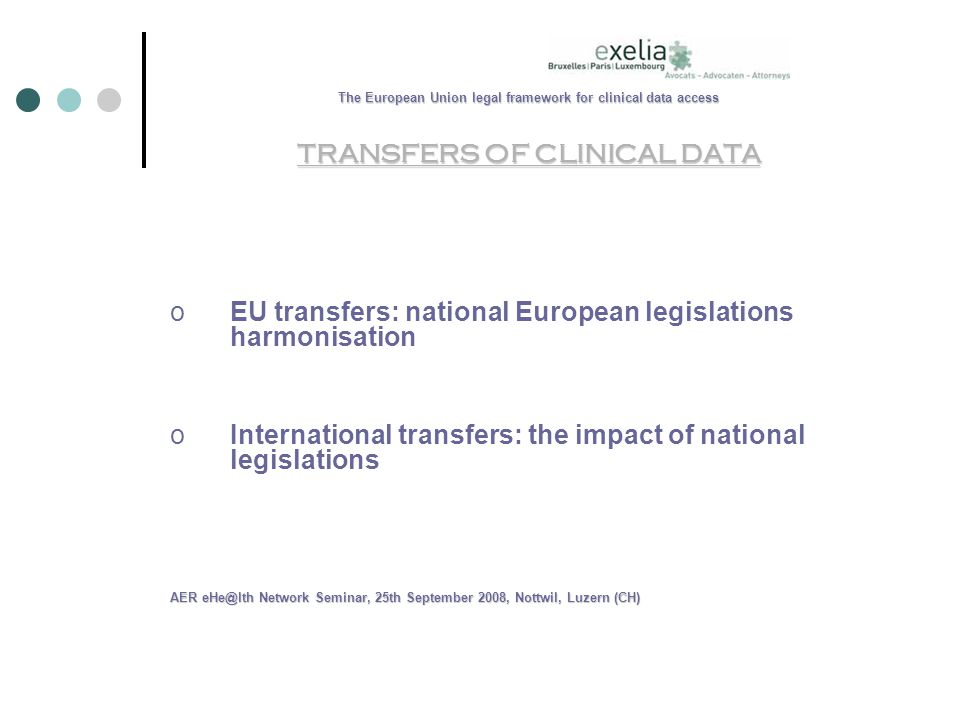 The European Union legal framework for clinical data access TRANSFERS OF CLINICAL DATA oEU transfers: national European legislations harmonisation oInternational transfers: the impact of national legislations AER Network Seminar, 25th September 2008, Nottwil, Luzern (CH)