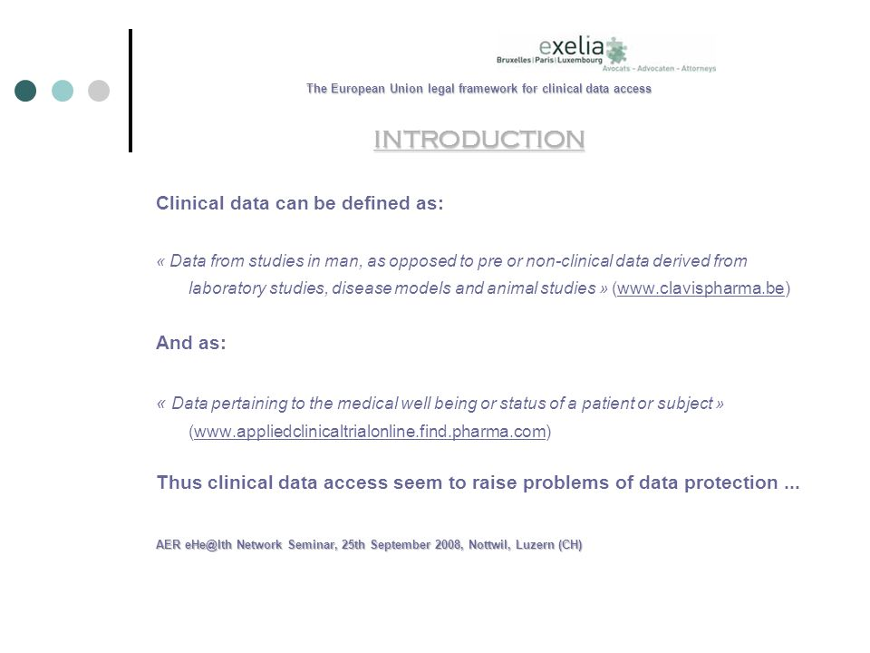 The European Union legal framework for clinical data access INTRODUCTION Clinical data can be defined as: « Data from studies in man, as opposed to pre or non-clinical data derived from laboratory studies, disease models and animal studies » (  And as: « Data pertaining to the medical well being or status of a patient or subject » (  Thus clinical data access seem to raise problems of data protection...