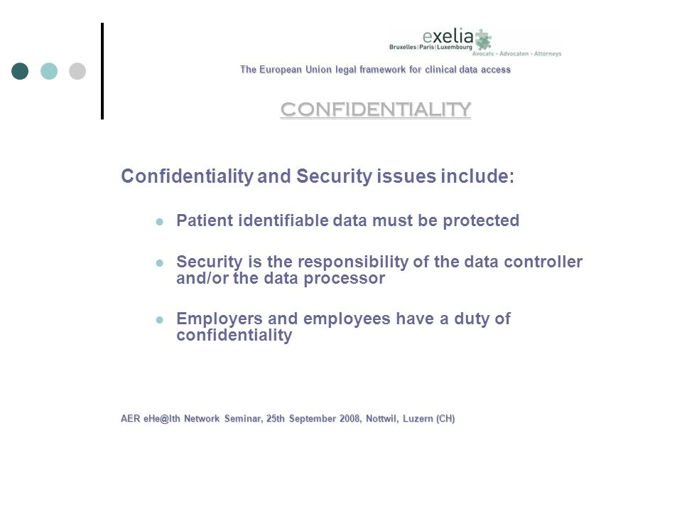 The European Union legal framework for clinical data access CONFIDENTIALITY Confidentiality and Security issues include: Patient identifiable data must be protected Security is the responsibility of the data controller and/or the data processor Employers and employees have a duty of confidentiality AER Network Seminar, 25th September 2008, Nottwil, Luzern (CH)