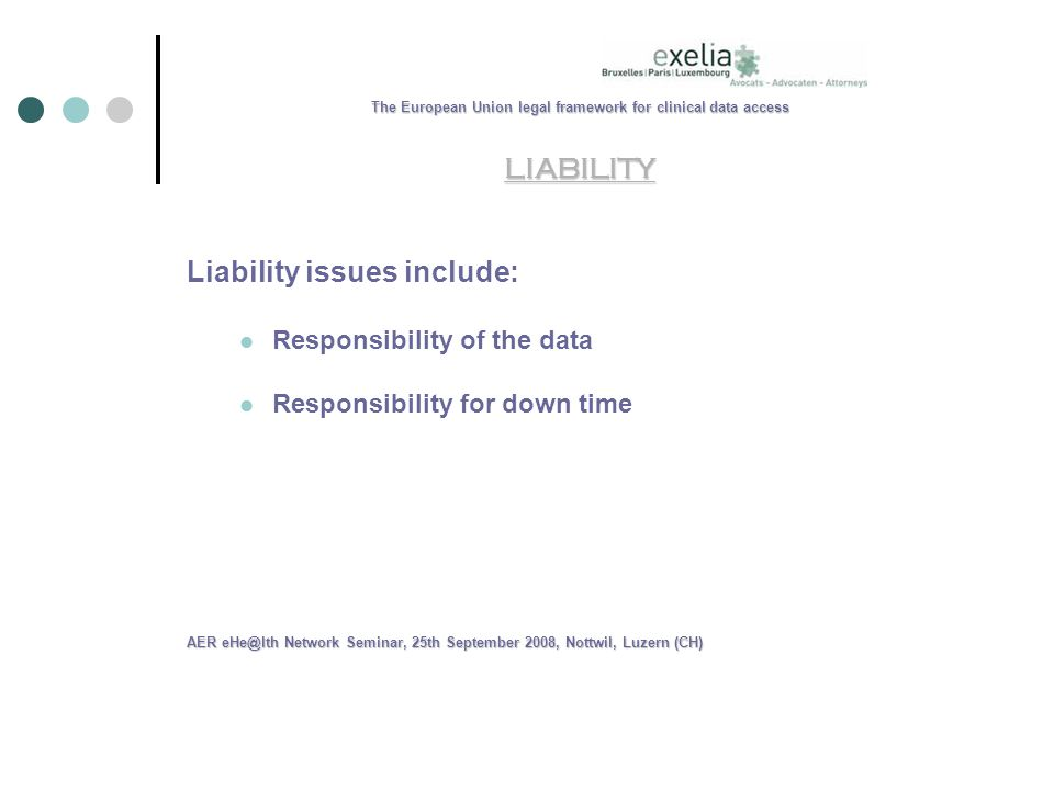 The European Union legal framework for clinical data access LIABILITY Liability issues include: Responsibility of the data Responsibility for down time AER Network Seminar, 25th September 2008, Nottwil, Luzern (CH)