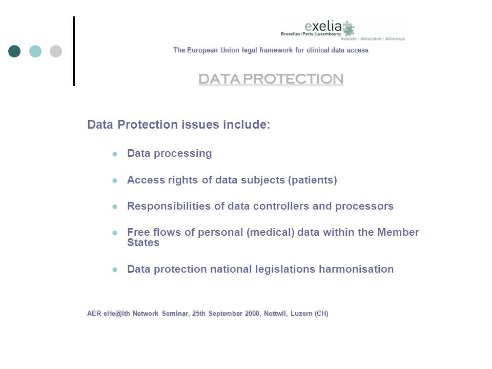 The European Union legal framework for clinical data access DATA PROTECTION Data Protection issues include: Data processing Access rights of data subjects (patients) Responsibilities of data controllers and processors Free flows of personal (medical) data within the Member States Data protection national legislations harmonisation AER Network Seminar, 25th September 2008, Nottwil, Luzern (CH)