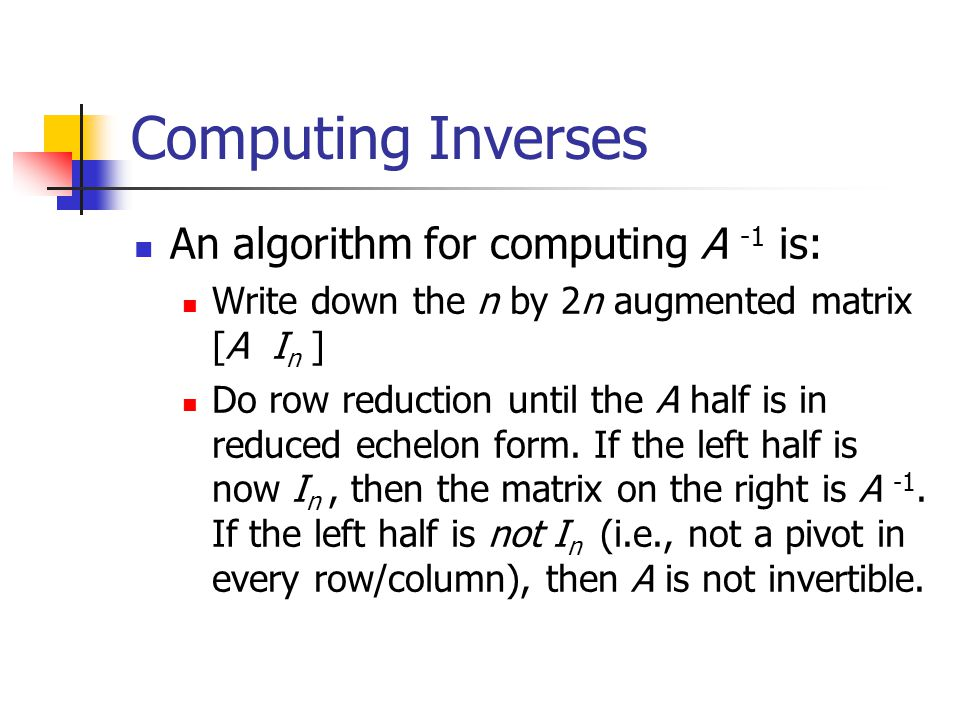 Computing Inverses An algorithm for computing A -1 is: Write down the n by 2n augmented matrix [A I n ] Do row reduction until the A half is in reduced echelon form.