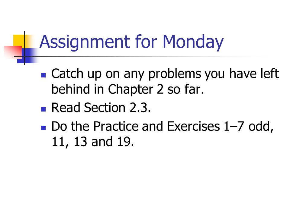 Assignment for Monday Catch up on any problems you have left behind in Chapter 2 so far.